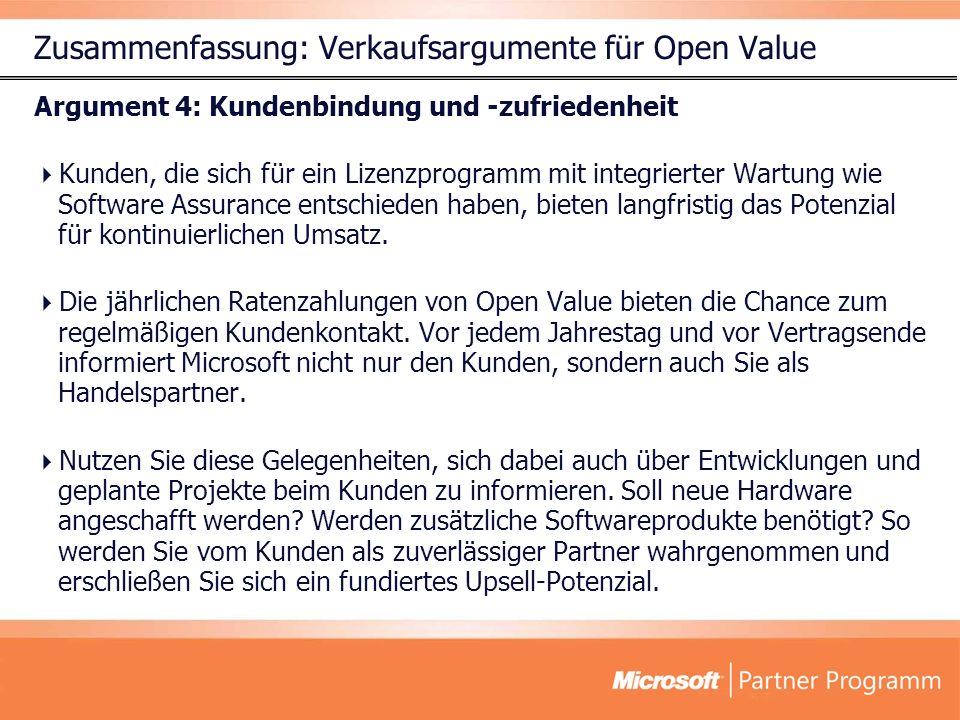 Zusammenfassung: Verkaufsargumente für Open Value Argument 4: Kundenbindung und -zufriedenheit Kunden, die sich für ein Lizenzprogramm mit integrierter Wartung wie Software Assurance entschieden haben, bieten langfristig das Potenzial für kontinuierlichen Umsatz.