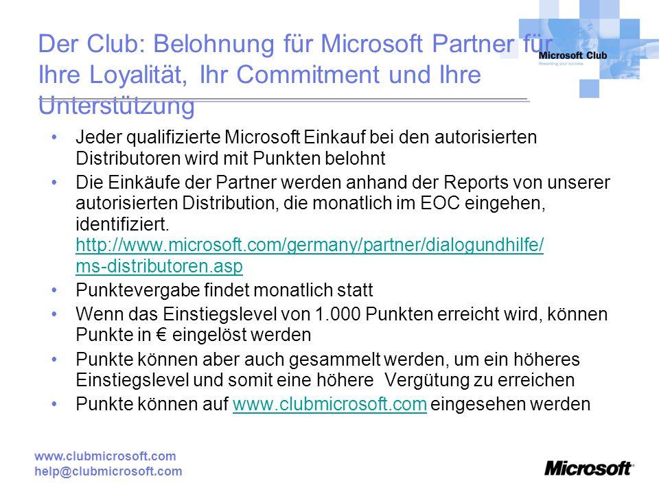 www.clubmicrosoft.com help@clubmicrosoft.com Der Club: Belohnung für Microsoft Partner für Ihre Loyalität, Ihr Commitment und Ihre Unterstützung Jeder qualifizierte Microsoft Einkauf bei den autorisierten Distributoren wird mit Punkten belohnt Die Einkäufe der Partner werden anhand der Reports von unserer autorisierten Distribution, die monatlich im EOC eingehen, identifiziert.
