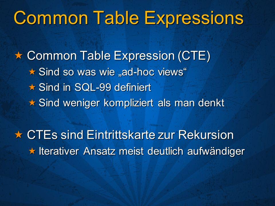Common Table Expressions Common Table Expression (CTE) Common Table Expression (CTE) Sind so was wie ad-hoc views Sind so was wie ad-hoc views Sind in SQL-99 definiert Sind in SQL-99 definiert Sind weniger kompliziert als man denkt Sind weniger kompliziert als man denkt CTEs sind Eintrittskarte zur Rekursion CTEs sind Eintrittskarte zur Rekursion Iterativer Ansatz meist deutlich aufwändiger Iterativer Ansatz meist deutlich aufwändiger
