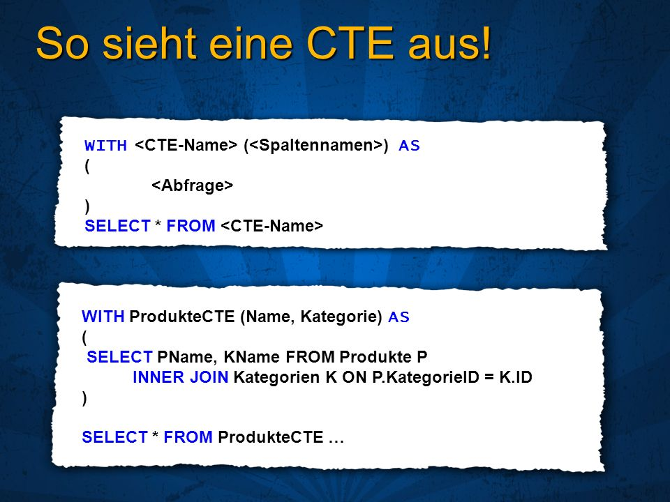 So sieht eine CTE aus! WITH ( ) AS ( ) SELECT * FROM WITH ProdukteCTE (Name, Kategorie) AS ( SELECT PName, KName FROM Produkte P INNER JOIN Kategorien