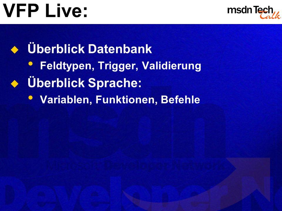 VFP Live: Überblick Datenbank Feldtypen, Trigger, Validierung Überblick Sprache: Variablen, Funktionen, Befehle