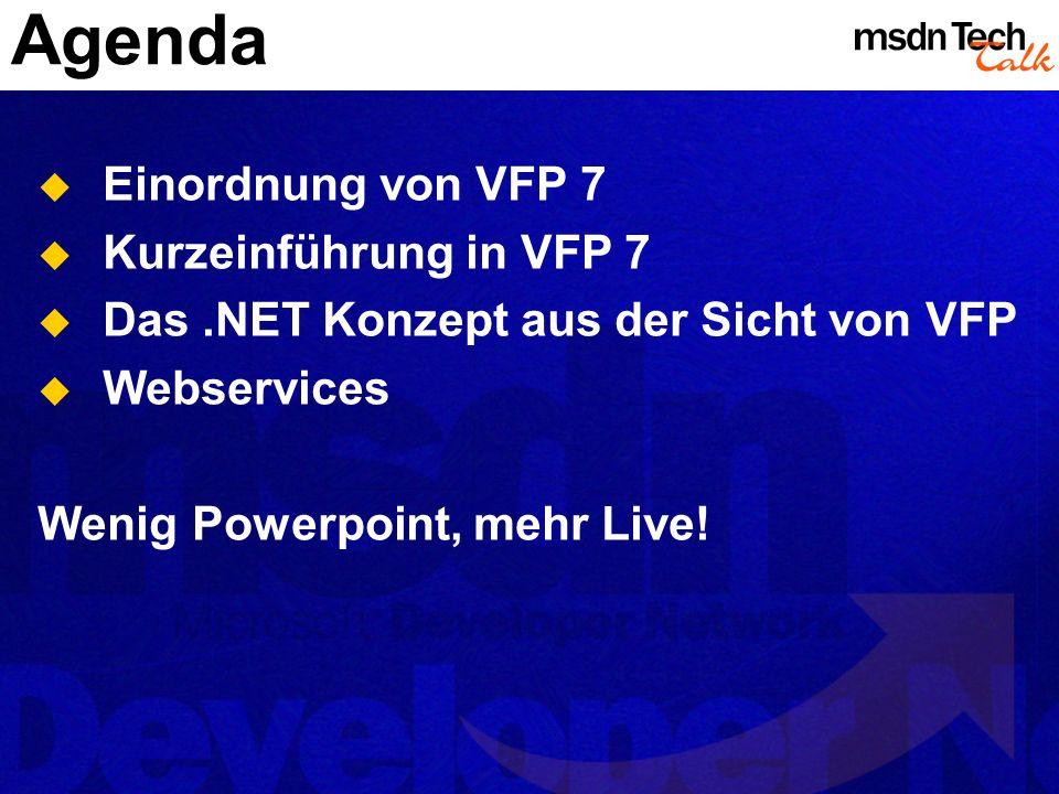 Agenda Einordnung von VFP 7 Kurzeinführung in VFP 7 Das.NET Konzept aus der Sicht von VFP Webservices Wenig Powerpoint, mehr Live!