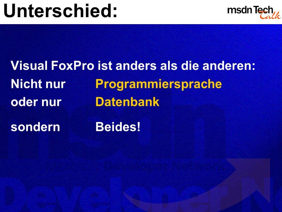 Visual FoxPro ist anders als die anderen: Nicht nurProgrammiersprache oder nurDatenbank sondernBeides! Unterschied: