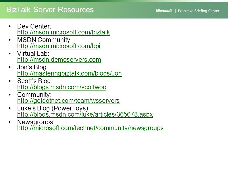 BizTalk Server Resources Dev Center: http://msdn.microsoft.com/biztalk http://msdn.microsoft.com/biztalk MSDN Community http://msdn.microsoft.com/bpi