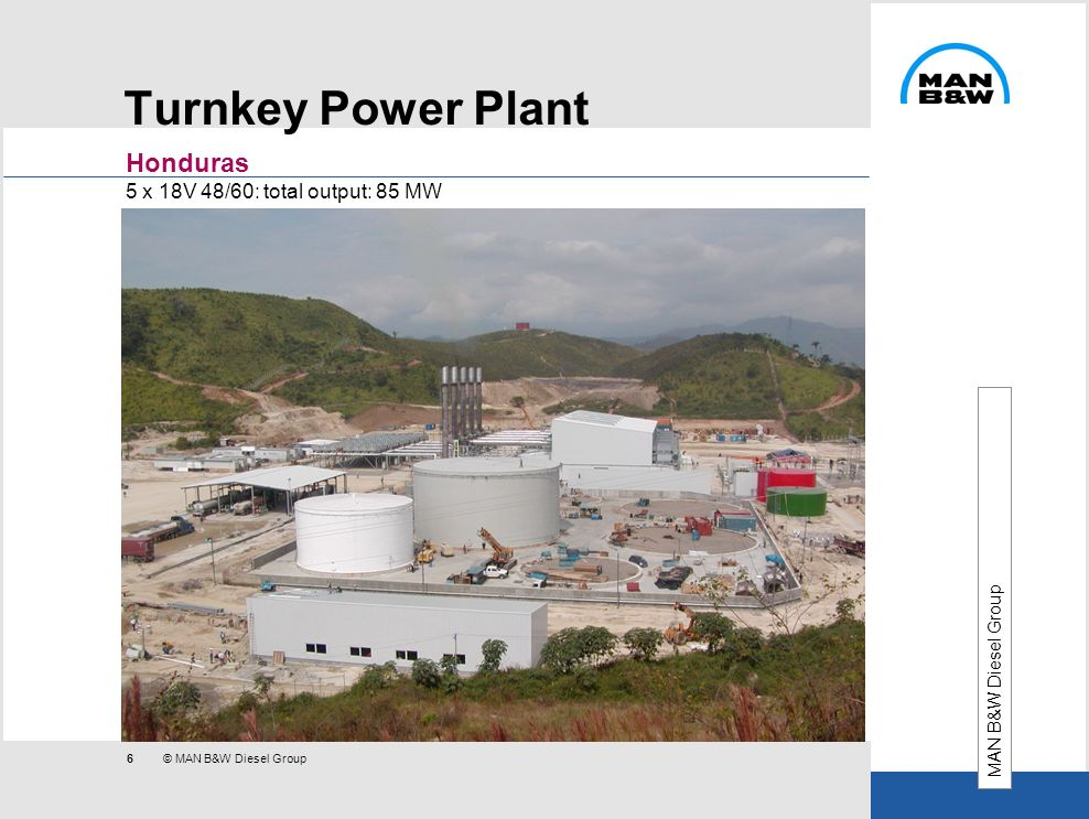 6 © MAN B&W Diesel Group Turnkey Power Plant Honduras 5 x 18V 48/60: total output: 85 MW MAN B&W Diesel Group