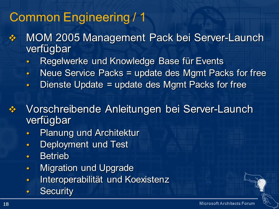 Microsoft Architects Forum 18 Common Engineering / 1 MOM 2005 Management Pack bei Server-Launch verfügbar MOM 2005 Management Pack bei Server-Launch verfügbar Regelwerke und Knowledge Base für Events Regelwerke und Knowledge Base für Events Neue Service Packs = update des Mgmt Packs for free Neue Service Packs = update des Mgmt Packs for free Dienste Update = update des Mgmt Packs for free Dienste Update = update des Mgmt Packs for free Vorschreibende Anleitungen bei Server-Launch verfügbar Vorschreibende Anleitungen bei Server-Launch verfügbar Planung und Architektur Planung und Architektur Deployment und Test Deployment und Test Betrieb Betrieb Migration und Upgrade Migration und Upgrade Interoperabilität und Koexistenz Interoperabilität und Koexistenz Security Security