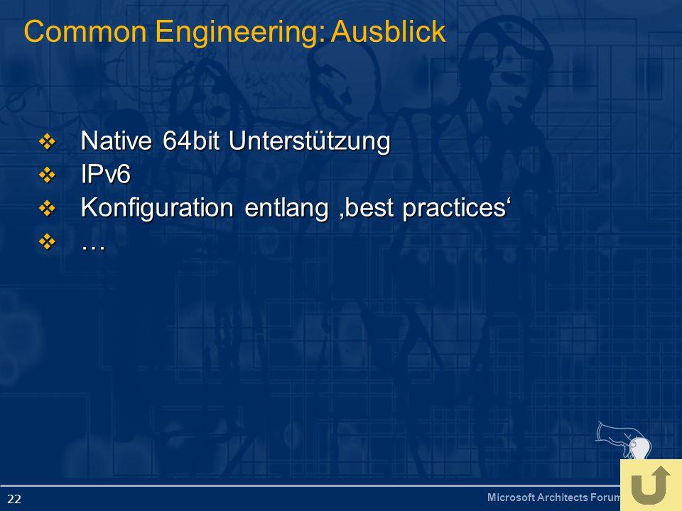 Microsoft Architects Forum 22 Common Engineering: Ausblick Native 64bit Unterstützung Native 64bit Unterstützung IPv6 IPv6 Konfiguration entlang best practices Konfiguration entlang best practices …