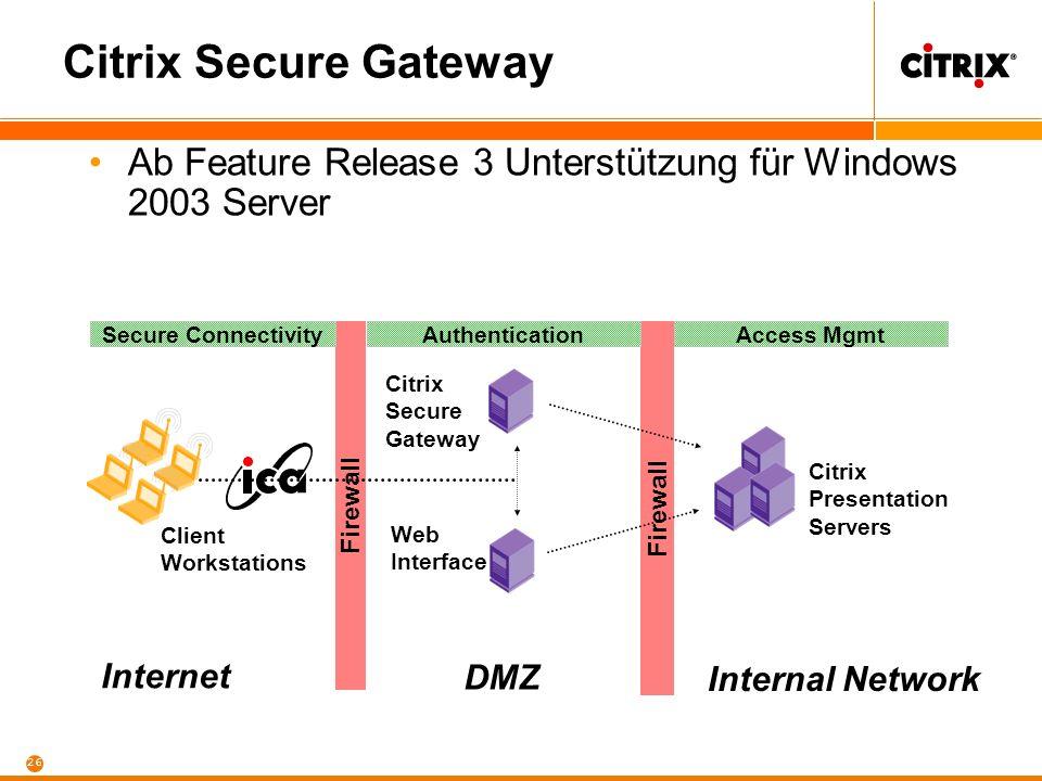 25 Secure - Sicher Sicherer Zugriff auf den Virtuellen Arbeitsplatz –Auch ohne VPN oder andere Client-Komponenten –Sicherer, zentral verwalteter, rollenbasierter Zugang –Neupositionierung von Citrix Secure Gateway und Citrix NFuse Elite –Gateway: Web Traffic (HTTP/HTTPS) über SSL
