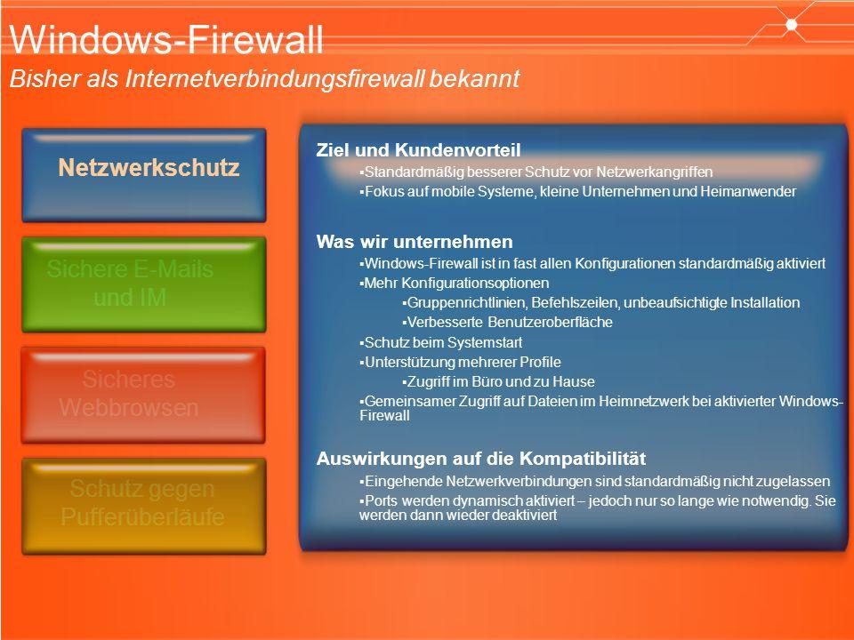 Windows-Firewall Bisher als Internetverbindungsfirewall bekannt Ziel und Kundenvorteil Standardmäßig besserer Schutz vor Netzwerkangriffen Fokus auf mobile Systeme, kleine Unternehmen und Heimanwender Was wir unternehmen Windows-Firewall ist in fast allen Konfigurationen standardmäßig aktiviert Mehr Konfigurationsoptionen Gruppenrichtlinien, Befehlszeilen, unbeaufsichtigte Installation Verbesserte Benutzeroberfläche Schutz beim Systemstart Unterstützung mehrerer Profile Zugriff im Büro und zu Hause Gemeinsamer Zugriff auf Dateien im Heimnetzwerk bei aktivierter Windows- Firewall Auswirkungen auf die Kompatibilität Eingehende Netzwerkverbindungen sind standardmäßig nicht zugelassen Ports werden dynamisch aktiviert – jedoch nur so lange wie notwendig.
