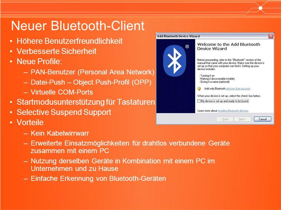 Neuer Bluetooth-Client Höhere Benutzerfreundlichkeit Verbesserte Sicherheit Neue Profile: –PAN-Benutzer (Personal Area Network) –Datei-Push – Object Push-Profil (OPP) –Virtuelle COM-Ports Startmodusunterstützung für Tastaturen Selective Suspend Support Vorteile –Kein Kabelwirrwarr –Erweiterte Einsatzmöglichkeiten für drahtlos verbundene Geräte zusammen mit einem PC –Nutzung derselben Geräte in Kombination mit einem PC im Unternehmen und zu Hause –Einfache Erkennung von Bluetooth-Geräten
