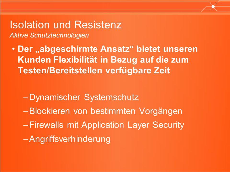 Isolation und Resistenz Aktive Schutztechnologien Der abgeschirmte Ansatz bietet unseren Kunden Flexibilität in Bezug auf die zum Testen/Bereitstellen verfügbare Zeit –Dynamischer Systemschutz –Blockieren von bestimmten Vorgängen –Firewalls mit Application Layer Security –Angriffsverhinderung