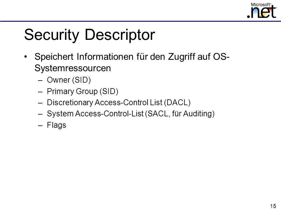 15 Security Descriptor Speichert Informationen für den Zugriff auf OS- Systemressourcen –Owner (SID) –Primary Group (SID) –Discretionary Access-Control List (DACL) –System Access-Control-List (SACL, für Auditing) –Flags