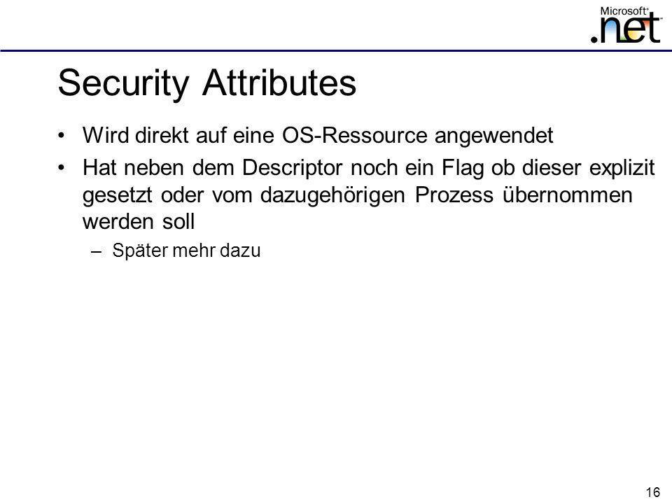 16 Security Attributes Wird direkt auf eine OS-Ressource angewendet Hat neben dem Descriptor noch ein Flag ob dieser explizit gesetzt oder vom dazugehörigen Prozess übernommen werden soll –Später mehr dazu