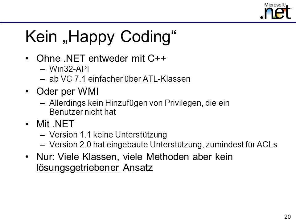 20 Kein Happy Coding Ohne.NET entweder mit C++ –Win32-API –ab VC 7.1 einfacher über ATL-Klassen Oder per WMI –Allerdings kein Hinzufügen von Privilegen, die ein Benutzer nicht hat Mit.NET –Version 1.1 keine Unterstützung –Version 2.0 hat eingebaute Unterstützung, zumindest für ACLs Nur: Viele Klassen, viele Methoden aber kein lösungsgetriebener Ansatz