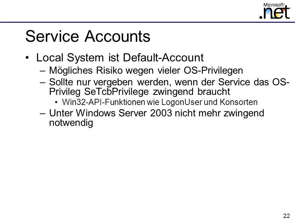 22 Service Accounts Local System ist Default-Account –Mögliches Risiko wegen vieler OS-Privilegen –Sollte nur vergeben werden, wenn der Service das OS- Privileg SeTcbPrivilege zwingend braucht Win32-API-Funktionen wie LogonUser und Konsorten –Unter Windows Server 2003 nicht mehr zwingend notwendig