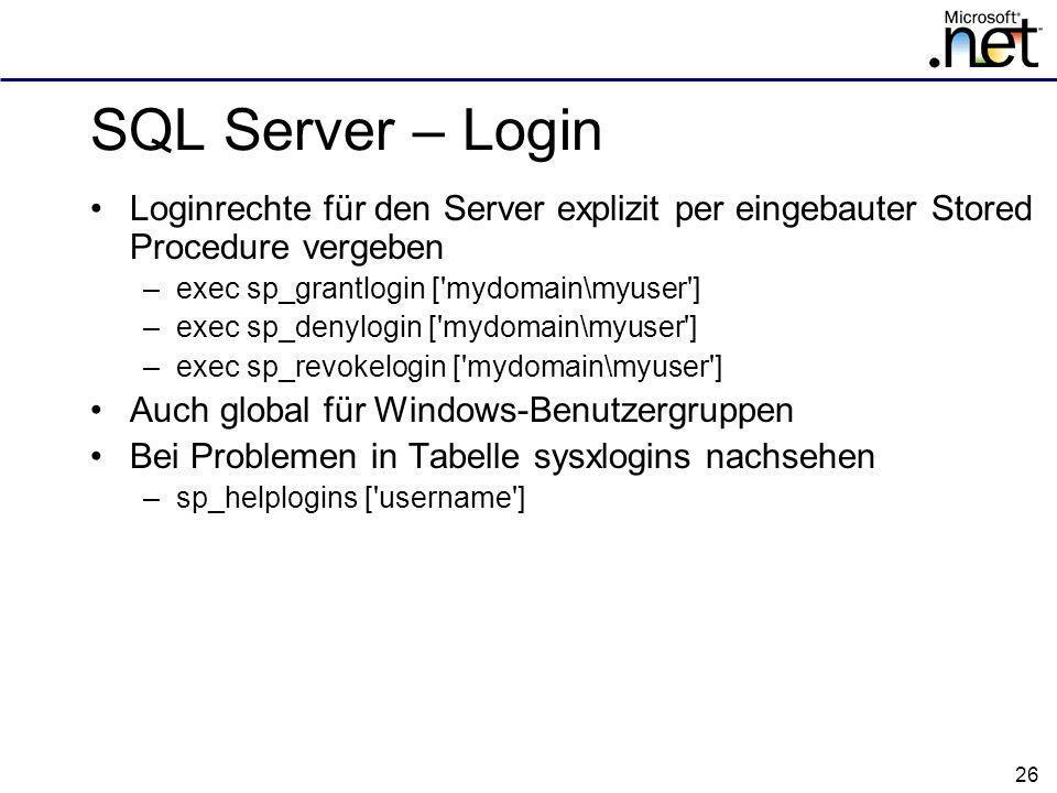 26 SQL Server – Login Loginrechte für den Server explizit per eingebauter Stored Procedure vergeben –exec sp_grantlogin [ mydomain\myuser ] –exec sp_denylogin [ mydomain\myuser ] –exec sp_revokelogin [ mydomain\myuser ] Auch global für Windows-Benutzergruppen Bei Problemen in Tabelle sysxlogins nachsehen –sp_helplogins [ username ]