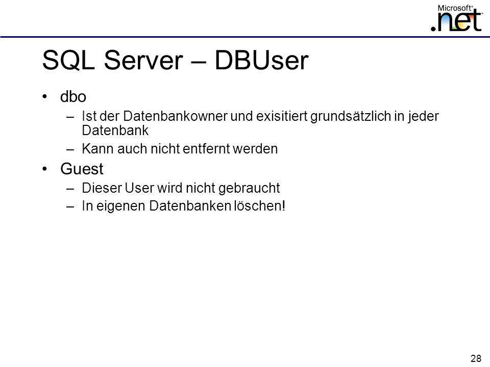 28 SQL Server – DBUser dbo –Ist der Datenbankowner und exisitiert grundsätzlich in jeder Datenbank –Kann auch nicht entfernt werden Guest –Dieser User wird nicht gebraucht –In eigenen Datenbanken löschen!