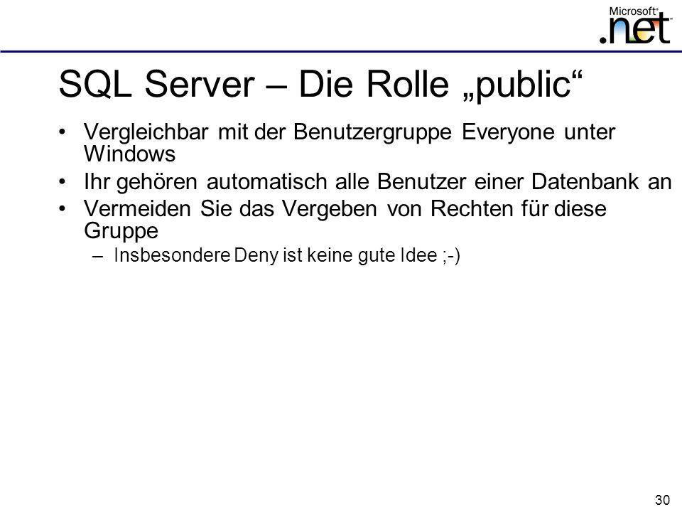 30 SQL Server – Die Rolle public Vergleichbar mit der Benutzergruppe Everyone unter Windows Ihr gehören automatisch alle Benutzer einer Datenbank an Vermeiden Sie das Vergeben von Rechten für diese Gruppe –Insbesondere Deny ist keine gute Idee ;-)