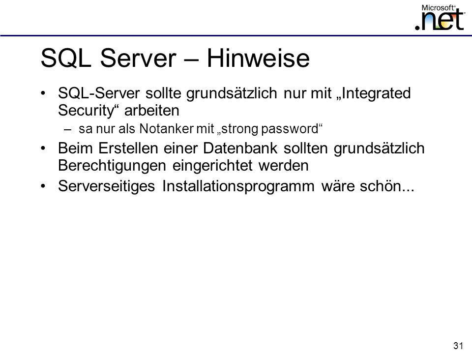 31 SQL Server – Hinweise SQL-Server sollte grundsätzlich nur mit Integrated Security arbeiten –sa nur als Notanker mit strong password Beim Erstellen einer Datenbank sollten grundsätzlich Berechtigungen eingerichtet werden Serverseitiges Installationsprogramm wäre schön...