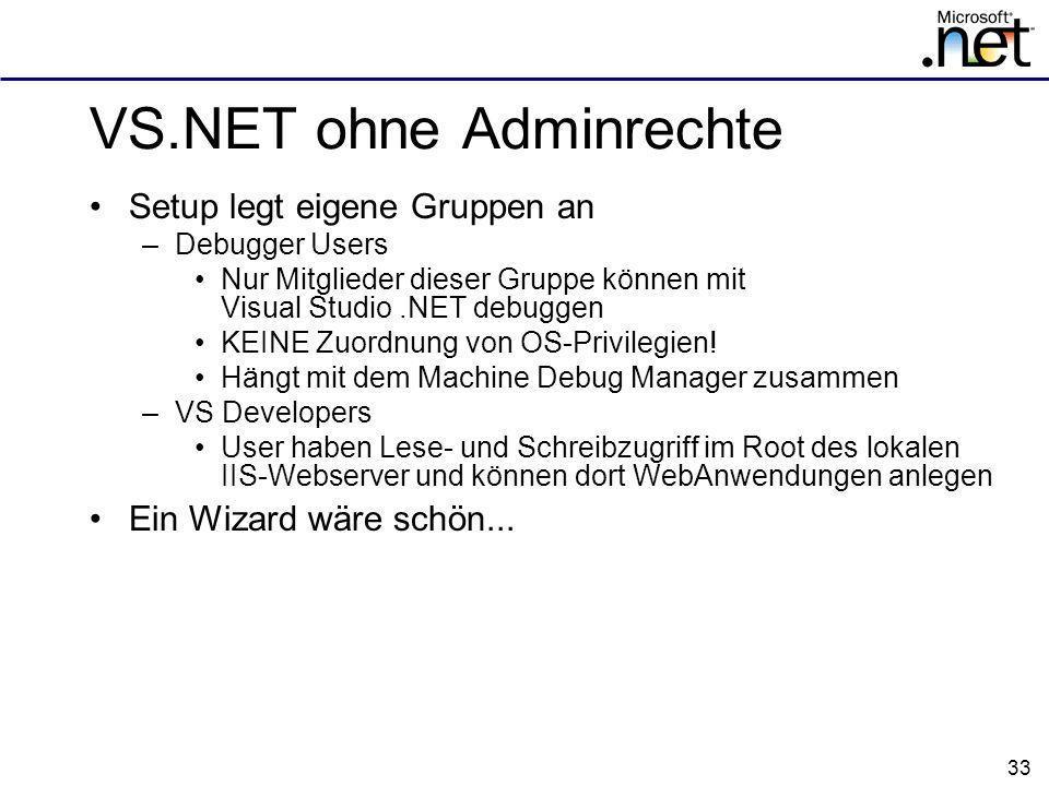 33 VS.NET ohne Adminrechte Setup legt eigene Gruppen an –Debugger Users Nur Mitglieder dieser Gruppe können mit Visual Studio.NET debuggen KEINE Zuordnung von OS-Privilegien.
