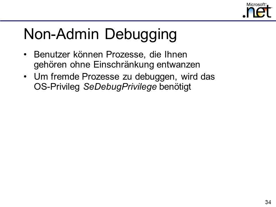 34 Non-Admin Debugging Benutzer können Prozesse, die Ihnen gehören ohne Einschränkung entwanzen Um fremde Prozesse zu debuggen, wird das OS-Privileg SeDebugPrivilege benötigt