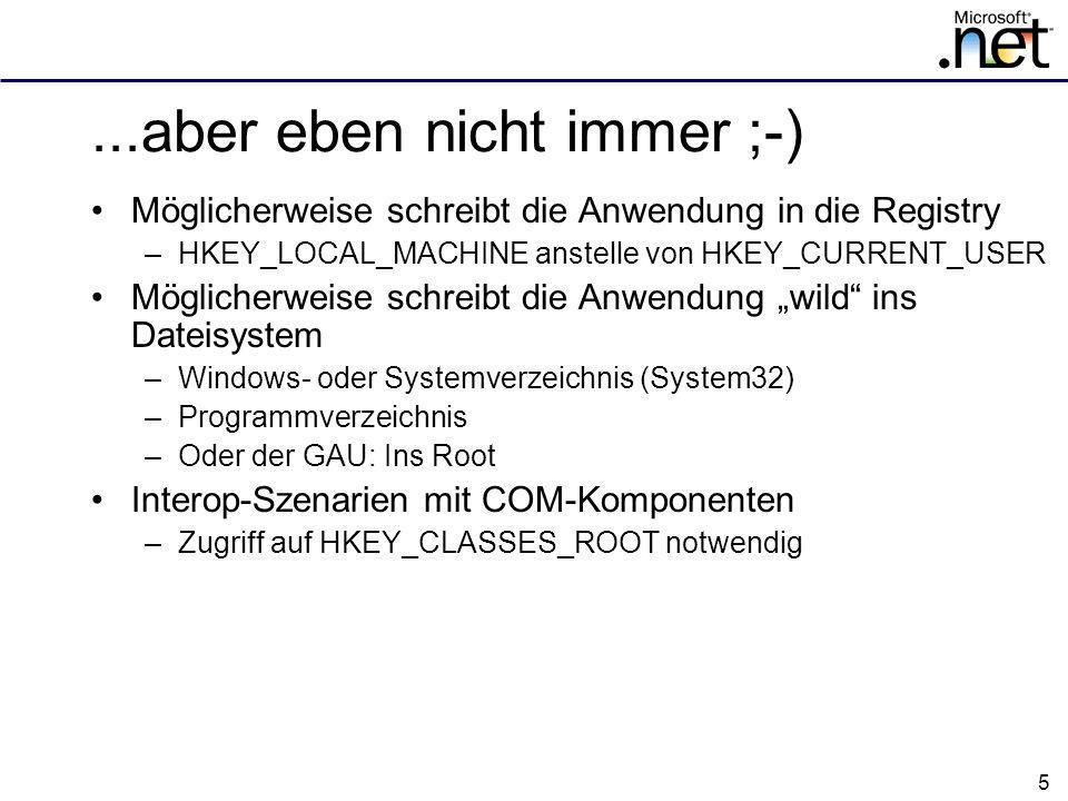 5...aber eben nicht immer ;-) Möglicherweise schreibt die Anwendung in die Registry –HKEY_LOCAL_MACHINE anstelle von HKEY_CURRENT_USER Möglicherweise schreibt die Anwendung wild ins Dateisystem –Windows- oder Systemverzeichnis (System32) –Programmverzeichnis –Oder der GAU: Ins Root Interop-Szenarien mit COM-Komponenten –Zugriff auf HKEY_CLASSES_ROOT notwendig