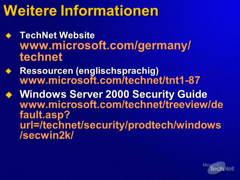 Weitere Informationen TechNet Website www.microsoft.com/germany/ technet TechNet Website www.microsoft.com/germany/ technet Ressourcen (englischsprachig) www.microsoft.com/technet/tnt1-87 Ressourcen (englischsprachig) www.microsoft.com/technet/tnt1-87 Windows Server 2000 Security Guide www.microsoft.com/technet/treeview/de fault.asp.