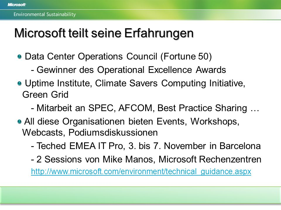 Microsoft teilt seine Erfahrungen Data Center Operations Council (Fortune 50) - Gewinner des Operational Excellence Awards Uptime Institute, Climate Savers Computing Initiative, Green Grid - Mitarbeit an SPEC, AFCOM, Best Practice Sharing … All diese Organisationen bieten Events, Workshops, Webcasts, Podiumsdiskussionen - Teched EMEA IT Pro, 3.