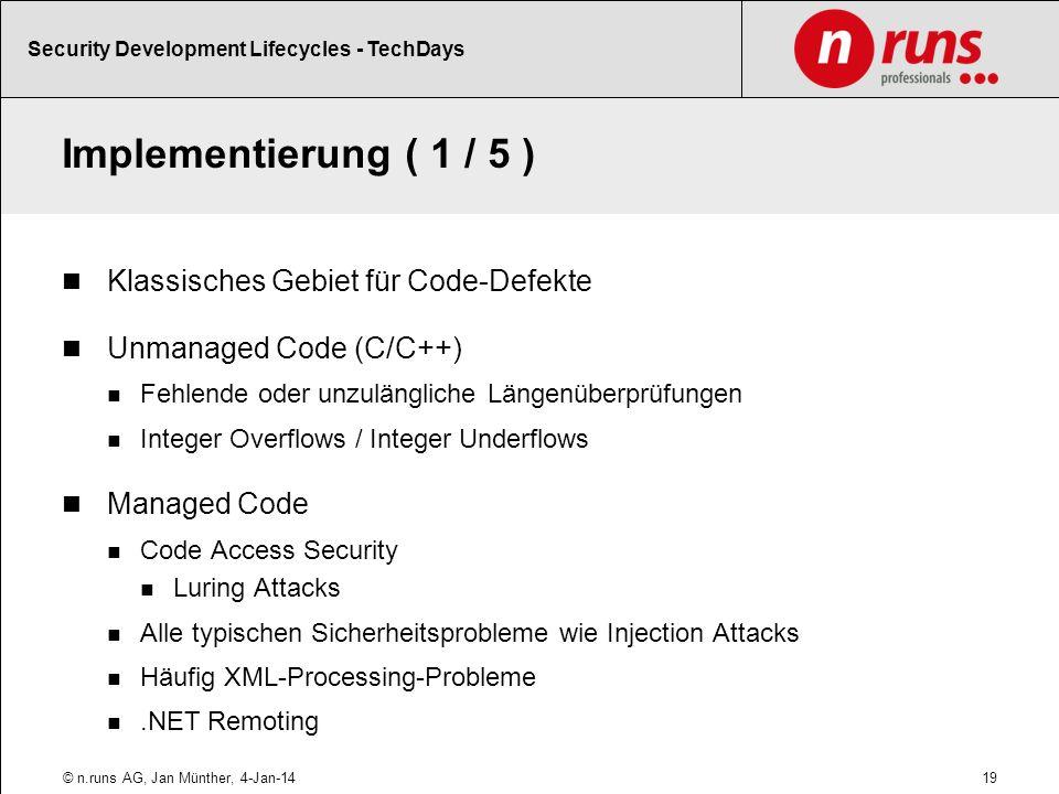Implementierung ( 1 / 5 ) Klassisches Gebiet für Code-Defekte Unmanaged Code (C/C++) Fehlende oder unzulängliche Längenüberprüfungen Integer Overflows / Integer Underflows Managed Code Code Access Security Luring Attacks Alle typischen Sicherheitsprobleme wie Injection Attacks Häufig XML-Processing-Probleme.NET Remoting 19© n.runs AG, Jan Münther, 4-Jan-14 Security Development Lifecycles - TechDays