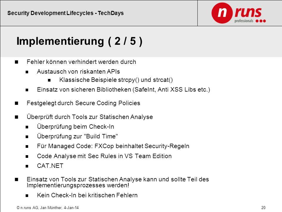 Implementierung ( 2 / 5 ) Fehler können verhindert werden durch Austausch von riskanten APIs Klassische Beispiele strcpy() und strcat() Einsatz von sicheren Bibliotheken (SafeInt, Anti XSS Libs etc.) Festgelegt durch Secure Coding Policies Überprüft durch Tools zur Statischen Analyse Überprüfung beim Check-In Überprüfung zur Build Time Für Managed Code: FXCop beinhaltet Security-Regeln Code Analyse mit Sec Rules in VS Team Edition CAT.NET Einsatz von Tools zur Statischen Analyse kann und sollte Teil des Implementierungsprozesses werden.