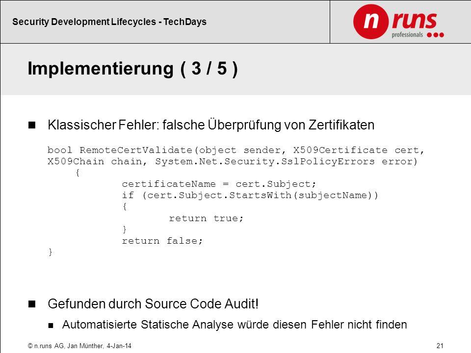 Implementierung ( 3 / 5 ) Klassischer Fehler: falsche Überprüfung von Zertifikaten bool RemoteCertValidate(object sender, X509Certificate cert, X509Chain chain, System.Net.Security.SslPolicyErrors error) { certificateName = cert.Subject; if (cert.Subject.StartsWith(subjectName)) { return true; } return false; } Gefunden durch Source Code Audit.