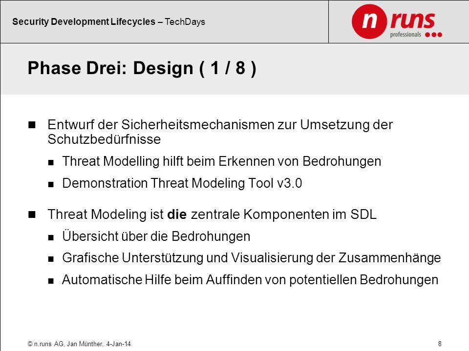 Phase Drei: Design ( 1 / 8 ) Entwurf der Sicherheitsmechanismen zur Umsetzung der Schutzbedürfnisse Threat Modelling hilft beim Erkennen von Bedrohungen Demonstration Threat Modeling Tool v3.0 Threat Modeling ist die zentrale Komponenten im SDL Übersicht über die Bedrohungen Grafische Unterstützung und Visualisierung der Zusammenhänge Automatische Hilfe beim Auffinden von potentiellen Bedrohungen 8© n.runs AG, Jan Münther, 4-Jan-14 Security Development Lifecycles – TechDays