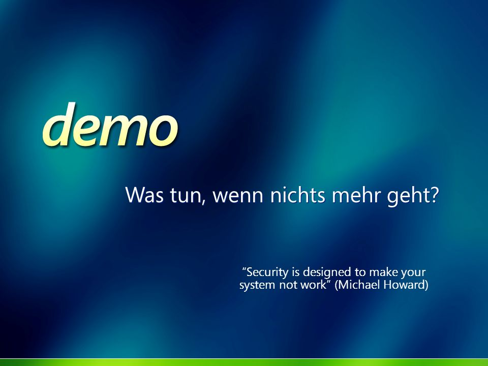Was tun, wenn nichts mehr geht? Security is designed to make your system not work (Michael Howard)