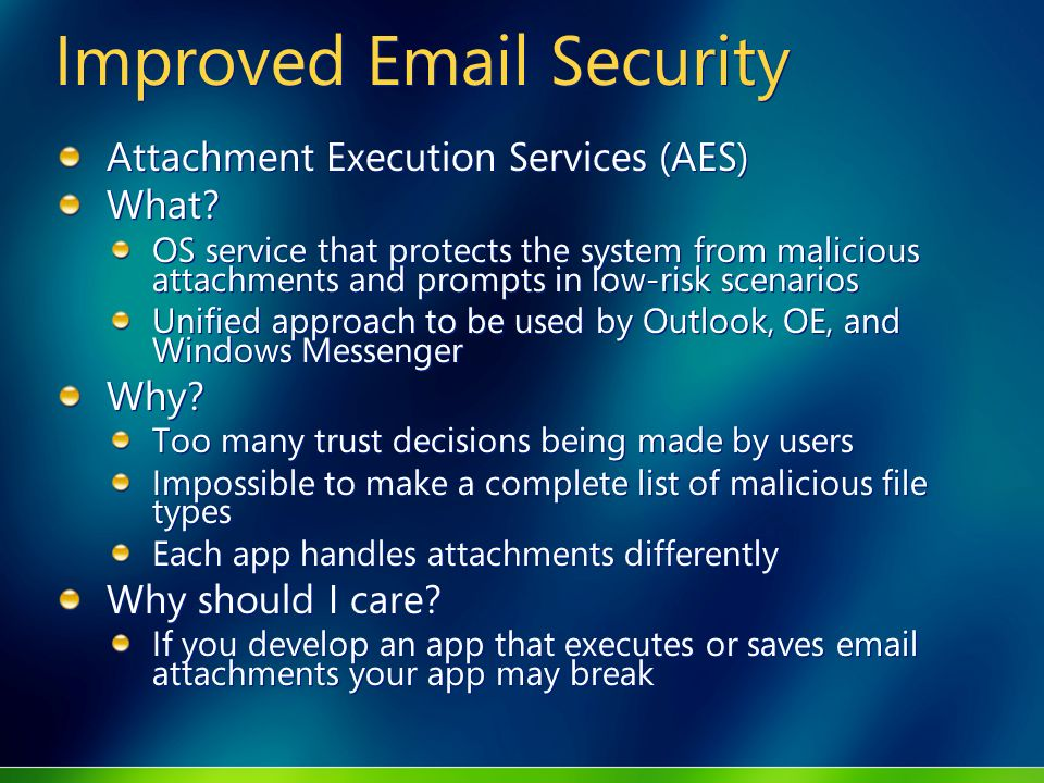 Improved Email Security Attachment Execution Services (AES) What? OS service that protects the system from malicious attachments and prompts in low-ri