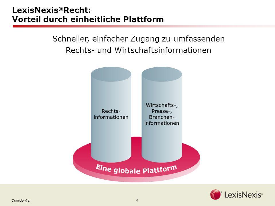 6 Confidential LexisNexis ® Recht: Vorteil durch einheitliche Plattform Schneller, einfacher Zugang zu umfassenden Rechts- und Wirtschaftsinformationen