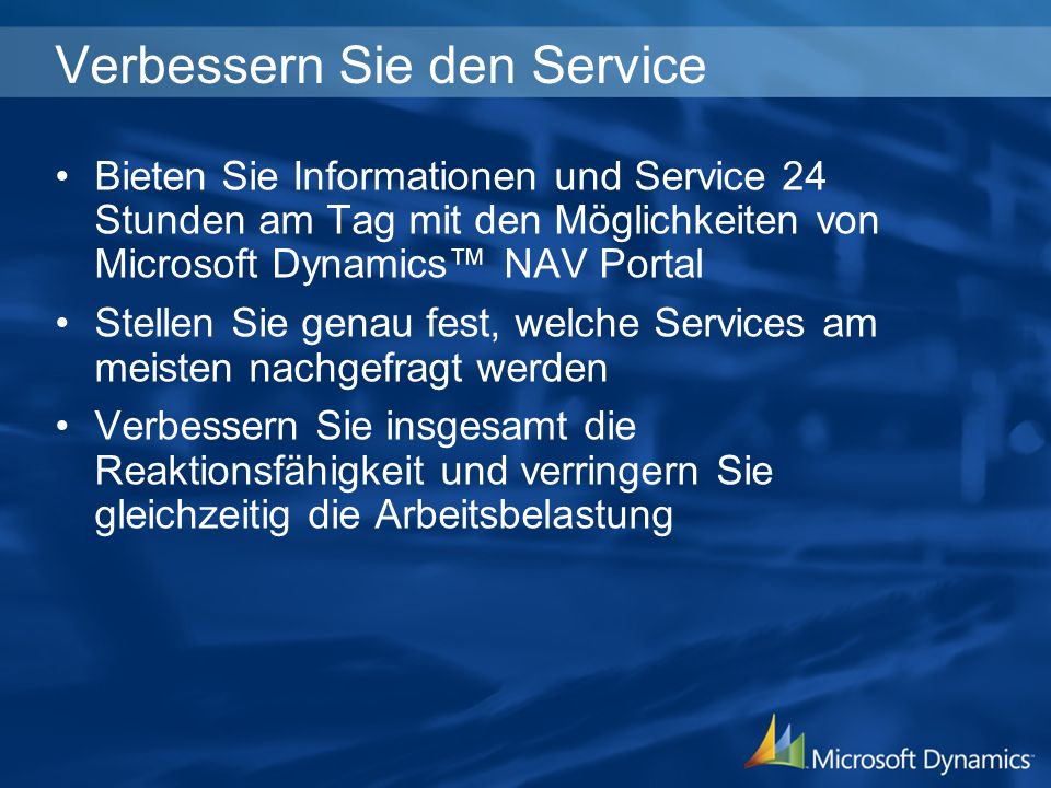 Verbessern Sie den Service Bieten Sie Informationen und Service 24 Stunden am Tag mit den Möglichkeiten von Microsoft Dynamics NAV Portal Stellen Sie genau fest, welche Services am meisten nachgefragt werden Verbessern Sie insgesamt die Reaktionsfähigkeit und verringern Sie gleichzeitig die Arbeitsbelastung