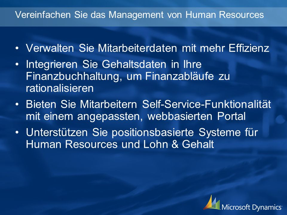 Vereinfachen Sie das Management von Human Resources Verwalten Sie Mitarbeiterdaten mit mehr Effizienz Integrieren Sie Gehaltsdaten in Ihre Finanzbuchhaltung, um Finanzabläufe zu rationalisieren Bieten Sie Mitarbeitern Self-Service-Funktionalität mit einem angepassten, webbasierten Portal Unterstützen Sie positionsbasierte Systeme für Human Resources und Lohn & Gehalt