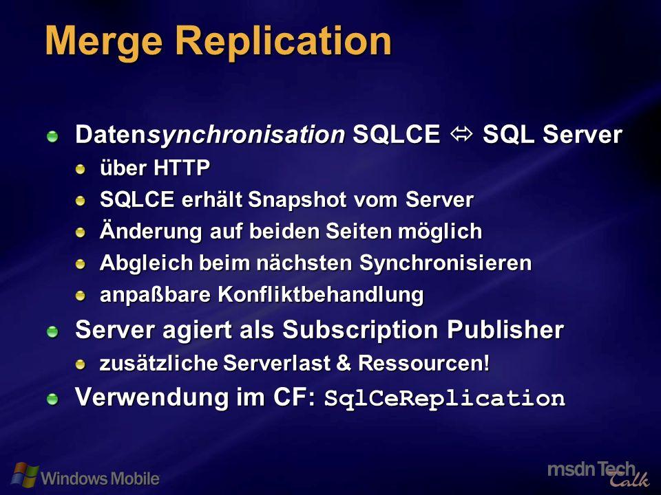 27 Merge Replication Datensynchronisation SQLCE SQL Server über HTTP SQLCE erhält Snapshot vom Server Änderung auf beiden Seiten möglich Abgleich beim nächsten Synchronisieren anpaßbare Konfliktbehandlung Server agiert als Subscription Publisher zusätzliche Serverlast & Ressourcen.