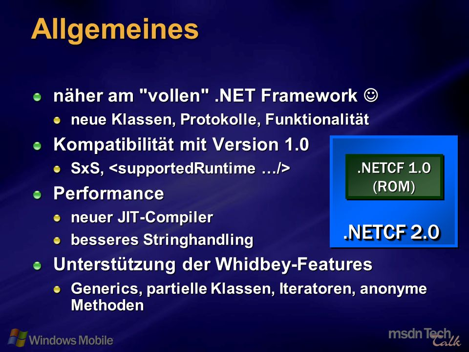 36 Allgemeines näher am vollen .NET Framework näher am vollen .NET Framework neue Klassen, Protokolle, Funktionalität Kompatibilität mit Version 1.0 SxS, SxS, Performance neuer JIT-Compiler besseres Stringhandling Unterstützung der Whidbey-Features Generics, partielle Klassen, Iteratoren, anonyme Methoden.NETCF 1.0 (ROM) (ROM).NETCF 2.0