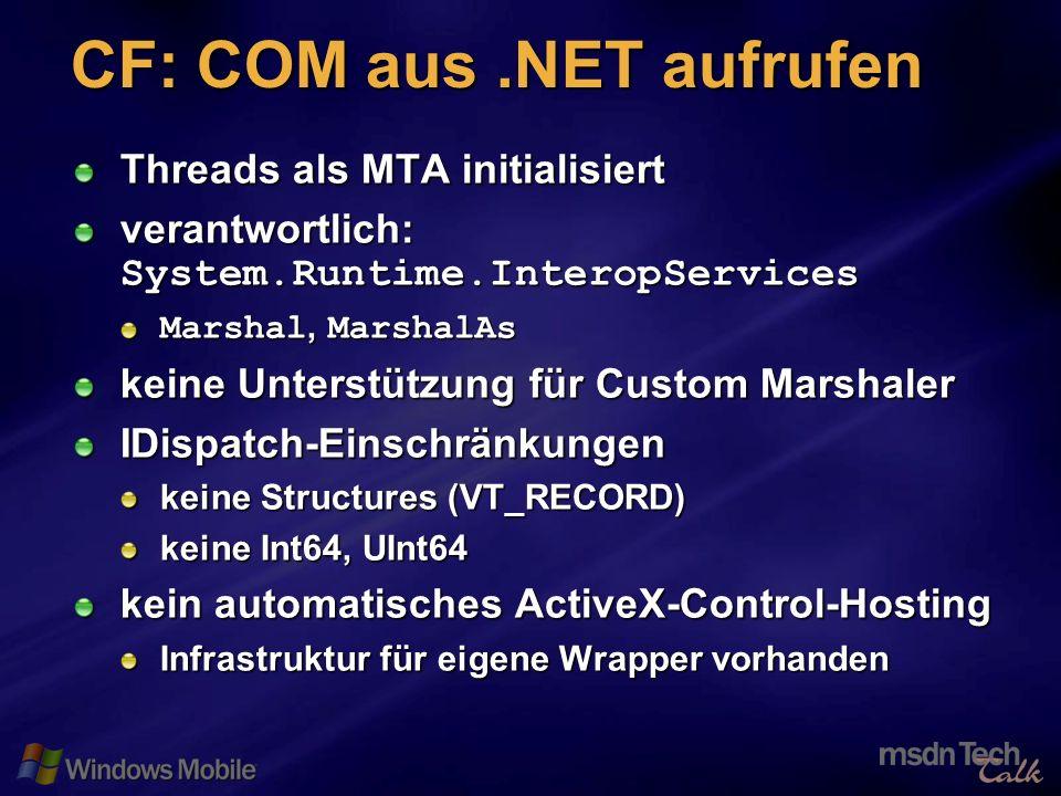 42 CF: COM aus.NET aufrufen Threads als MTA initialisiert verantwortlich: System.Runtime.InteropServices Marshal, MarshalAs keine Unterstützung für Custom Marshaler IDispatch-Einschränkungen keine Structures (VT_RECORD) keine Int64, UInt64 kein automatisches ActiveX-Control-Hosting Infrastruktur für eigene Wrapper vorhanden