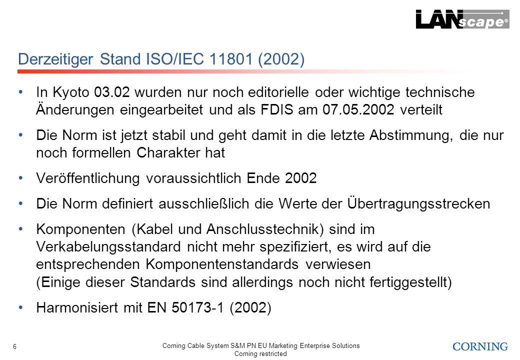Corning Cable System S&M PN EU Marketing Enterprise Solutions Corning restricted 7 Derzeitiger Stand EN 50173-1 (2002) Normentwurf prEN 50173-1 wurde den CENELEC-Mitgliedern am 20.06.02 zur finalen Abstimmung vorgelegt Die Norm ist jetzt stabil und geht damit in die letzte Abstimmung, die nur noch formellen Charakter hat Veröffentlichung voraussichtlich Anfang 2003 Die Norm definiert ausschließlich die Werte der Übertragungsstrecken Komponenten (Kabel und Anschlusstechnik) sind im Verkabelungsstandard nicht mehr spezifiziert, es wird auf die entsprechenden Komponentenstandards verwiesen (Einige dieser Standards sind allerdings noch nicht fertiggestellt) Harmonisiert mit ISO/IEC 11801 (2002)