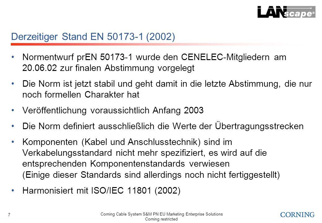 Corning Cable System S&M PN EU Marketing Enterprise Solutions Corning restricted 8 Wichtige Neuerungen in der EN 50173-1 (2002) Komplett neue Struktur der Norm Kupferverkabelungsspezifische Änderungen: Neue Übertragungsstreckendefinition für die Tertiärverkabelung (Etage) Neue Übertragungsklassen D (2002), E (2002) und F (2002) Anforderungen an symmetrische Kupferkabel Anforderungen an die Anschlusstechnik (Komponentenkategorien) Anforderungen für Schnüre und Rangierpaare LWL-Verkabelungsspezifische Änderungen: Neue LWL Verkabelungsstrukturen Neue Fasertypen sowie Kabelkategorien und Übertragungsklassen