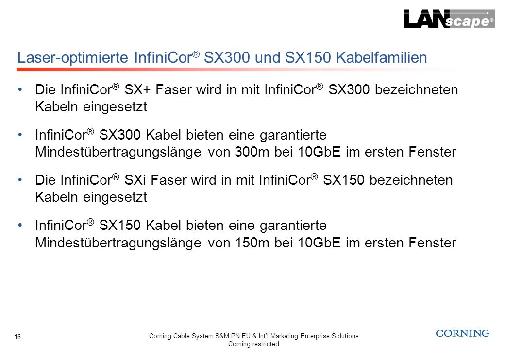 Corning Cable System S&M PN EU & Intl Marketing Enterprise Solutions Corning restricted 16 Laser-optimierte InfiniCor ® SX300 und SX150 Kabelfamilien