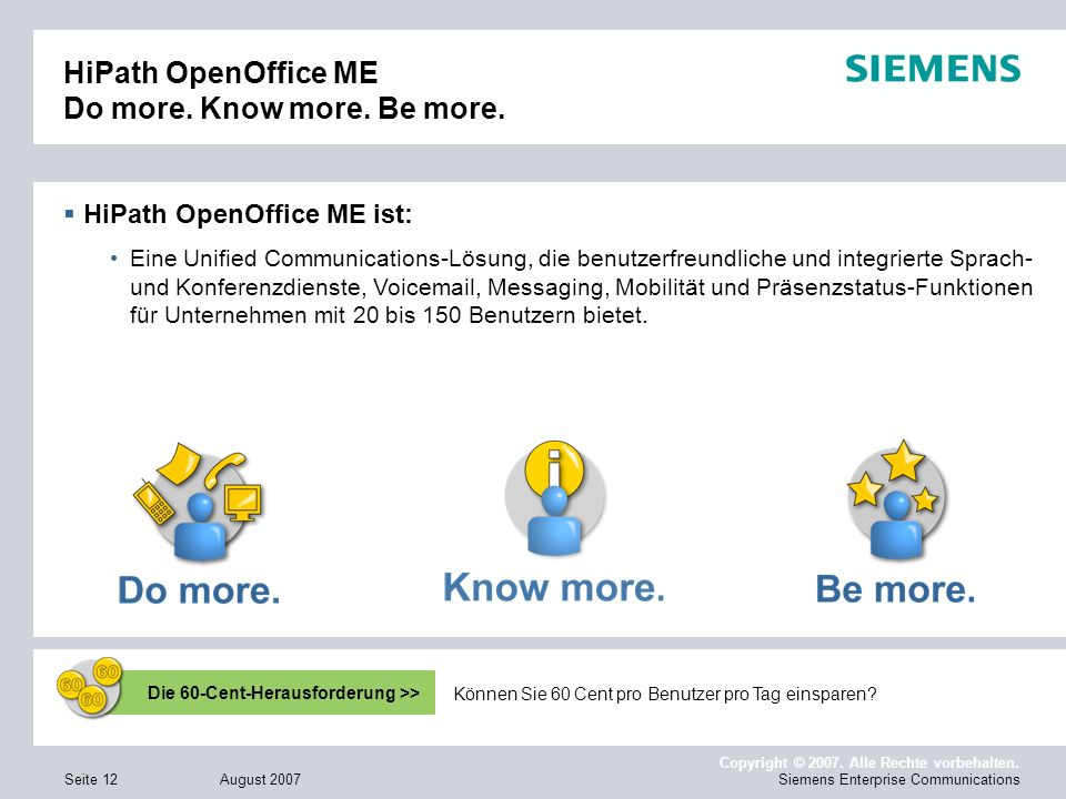 August 2007 Copyright © 2007. Alle Rechte vorbehalten. Siemens Enterprise CommunicationsSeite 12 HiPath OpenOffice ME Do more. Know more. Be more. HiP