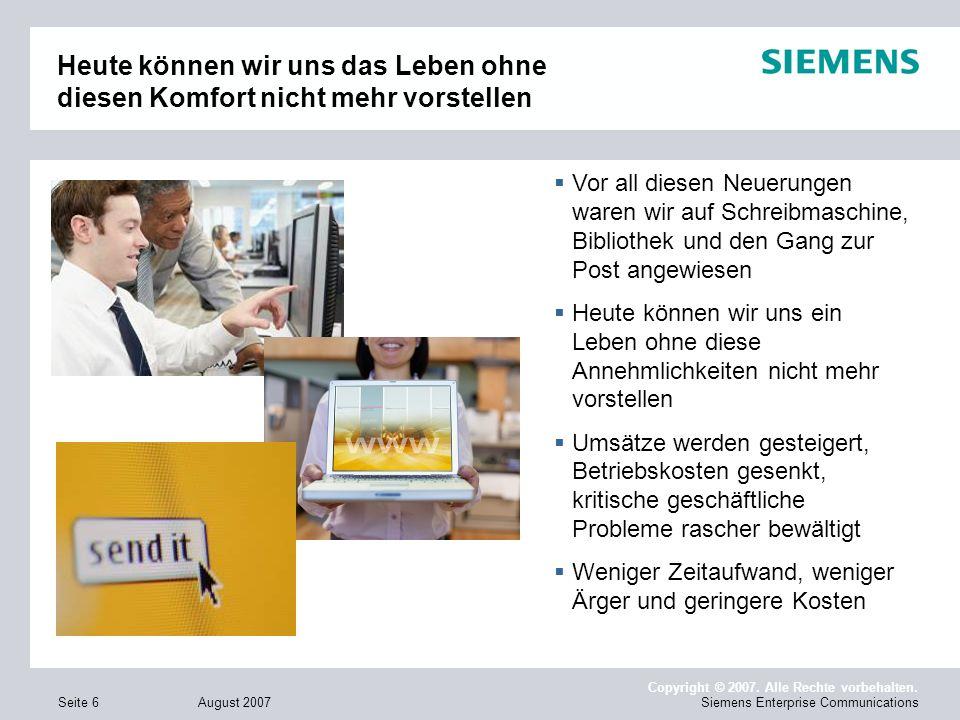 August 2007 Copyright © 2007. Alle Rechte vorbehalten. Siemens Enterprise CommunicationsSeite 6 Heute können wir uns das Leben ohne diesen Komfort nic