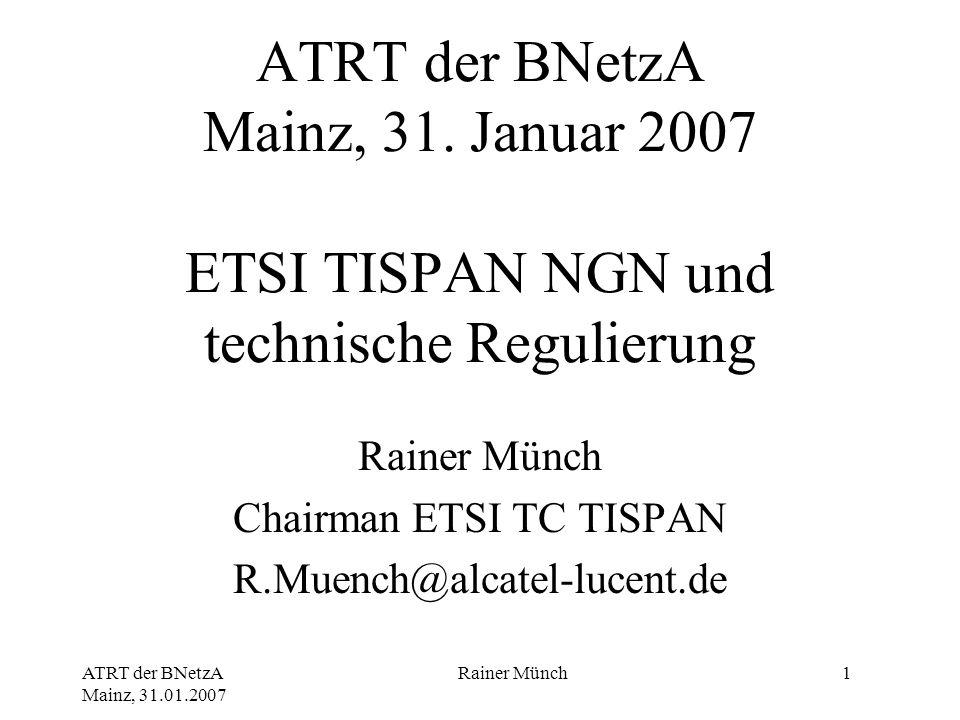 ATRT der BNetzA Mainz, 31.01.2007 Rainer Münch1 ATRT der BNetzA Mainz, 31. Januar 2007 ETSI TISPAN NGN und technische Regulierung Rainer Münch Chairma