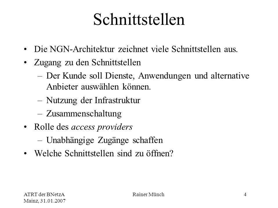 ATRT der BNetzA Mainz, 31.01.2007 Rainer Münch4 Schnittstellen Die NGN-Architektur zeichnet viele Schnittstellen aus. Zugang zu den Schnittstellen –De