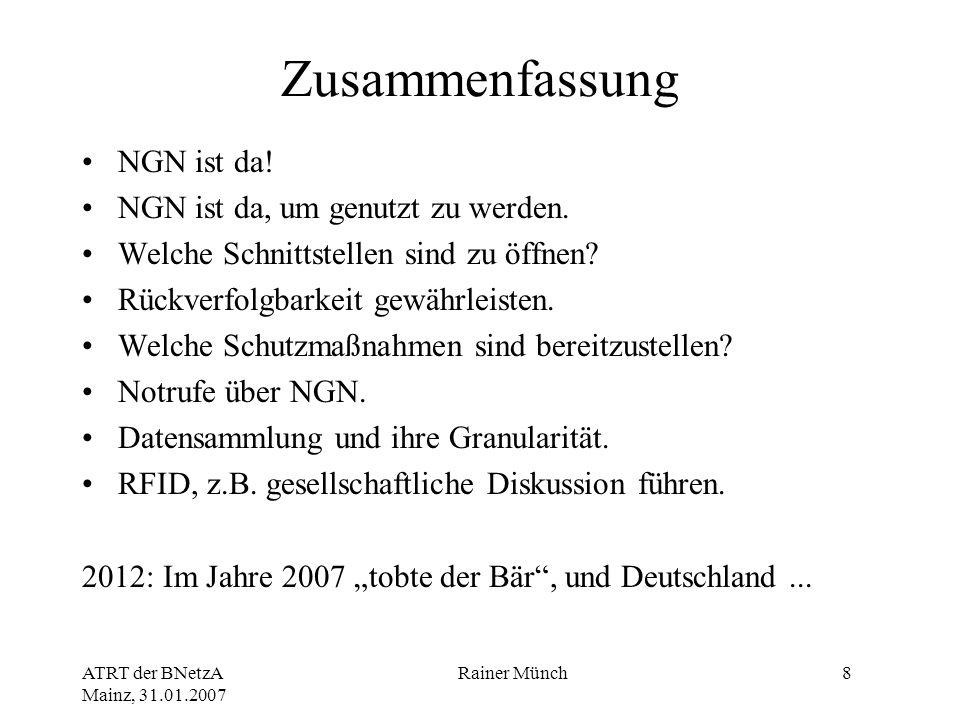 ATRT der BNetzA Mainz, 31.01.2007 Rainer Münch8 Zusammenfassung NGN ist da! NGN ist da, um genutzt zu werden. Welche Schnittstellen sind zu öffnen? Rü