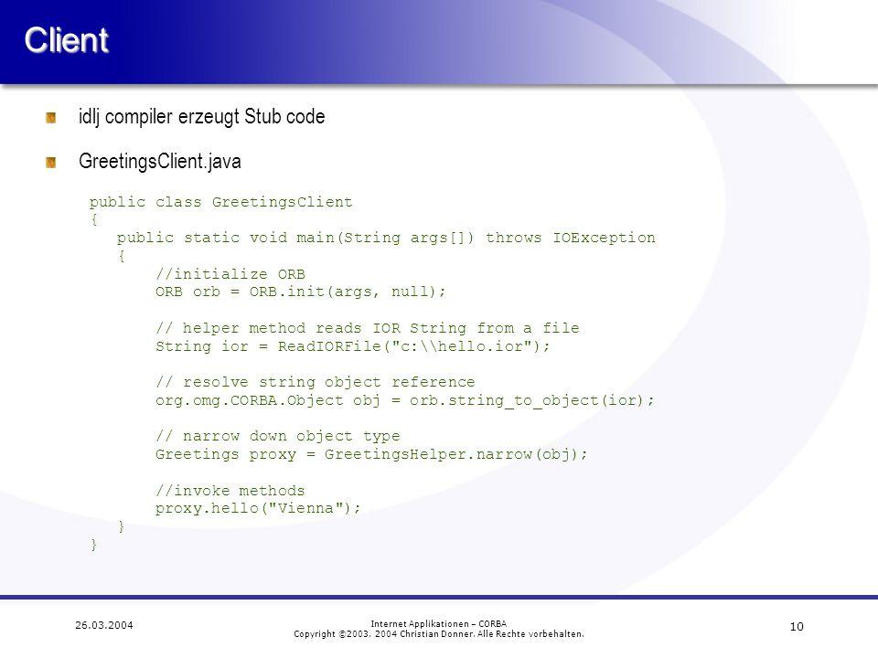 10 26.03.2004 Internet Applikationen – CORBA Copyright ©2003, 2004 Christian Donner. Alle Rechte vorbehalten.Client idlj compiler erzeugt Stub code Gr