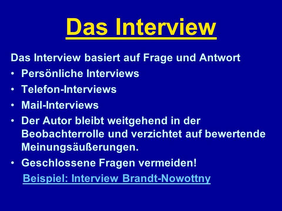 Das Interview Das Interview basiert auf Frage und Antwort Persönliche Interviews Telefon-Interviews Mail-Interviews Der Autor bleibt weitgehend in der Beobachterrolle und verzichtet auf bewertende Meinungsäußerungen.